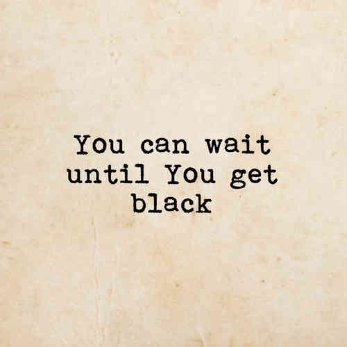 until you get black